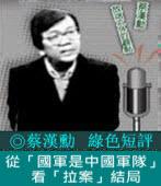 《綠色短評》從「國軍是中國軍隊」看「拉案」結局 |◎ 蔡漢勳|台灣e新聞