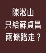 陳淞山只給蘇貞昌兩條路走?|台灣e新聞