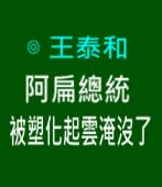 阿扁總統被塑化起雲淹沒了∣◎王泰和|台灣e新聞
