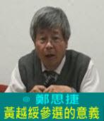 黃越綏參選的意義∣◎ 鄭思捷 |台灣e新聞