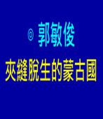 夾縫脫生的蒙古國|◎ 郭敏俊|台灣e新聞