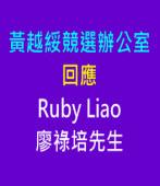 回應廖祿培(Ruby Liao)先生∣◎黃越綏競選辦公室  |台灣e新聞