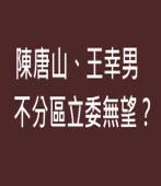 陳唐山、王幸男不分區立委無望?∣◎jt|台灣e新聞