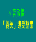 「義美」遭受整肅   |◎ 郭敏俊|台灣e新聞