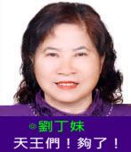 天王們!夠了!| ◎劉丁妹 |台灣e新聞