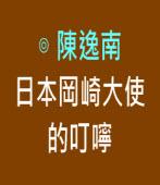 日本岡崎大使的叮嚀|◎陳逸南|台灣e新聞