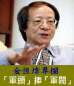 《金恆煒專欄》「軍頭」捧「軍閥」|台灣e新聞