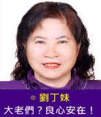 大老們?良心安在!∣◎ 劉丁妹 |台灣e新聞