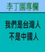 我們是台灣人、不是中國人 | 李丁園專欄|台灣e新聞