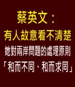 蔡英文:有人故意看不清楚她對兩岸問題的處理原則「和而不同、合而求同」|台灣e新聞