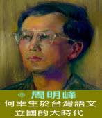 何幸生於台灣語文立國的大時代 ∣◎周明峰|台灣e新聞