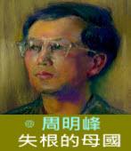 失根的母國∣◎ 周明峰|台灣e新聞
