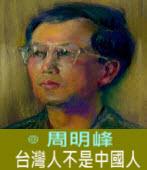台灣人不是中國人∣◎ 周明峰∣台灣e新聞