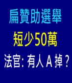 扁贊助選舉短少50萬 法官:有人 A 掉?|台灣e新聞
