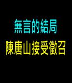 無言的結局  陳唐山接受徵召|台灣e新聞