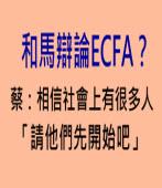 和馬辯論ECFA?蔡:相信社會上有很多人,「請他們先開始吧」∣台灣e新聞