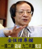 《金恆煒專欄》「一國二府」戳破「九二共識」鬼話  |台灣e新聞