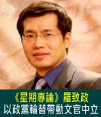 《星期專論》 以政黨輪替帶動文官中立∣◎羅致政|台灣e新聞
