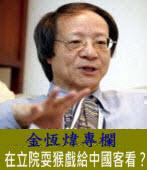 《金恆煒專欄》在立院耍猴戲給中國客看?|台灣e新聞