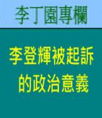 李登輝被起訴的政治意義| 李丁園專欄|台灣e新聞