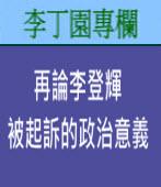 再論李登輝被起訴的政治意義|李丁園專欄|台灣e新聞