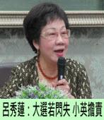 呂秀蓮:大選若閃失 小英擔責|台灣e新聞