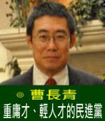 重庸才、輕人才的民進黨|◎ 曹長青|台灣e新聞