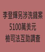 李登輝另涉洗錢案 檢司法互助調查|台灣e新聞