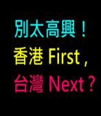 別太高興!香港 First, 台灣 Next ?|台灣e新聞