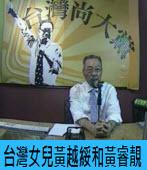 台灣尚大黨:台灣女兒黃越綏和黃睿靚 |台灣e新聞