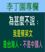 為甚麼不說﹕我是蔡英文,是台灣人,不是中國人。| 李丁園專欄|台灣e新聞