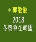 2018冬奧會在韓國 |◎ 郭敏俊|台灣e新聞