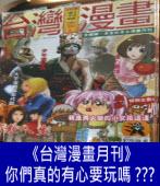 《台灣漫畫月刊》的各位,你們真的有心要玩嗎??? |台灣e新聞
