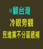 冷眼旁觀民進黨不分區遞補∣作者◎顧台灣 |台灣e新聞