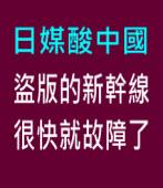 日媒酸中國:盜版的新幹線很快就故障了|台灣e新聞