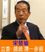 宋楚瑜:立委、總統 擇一參選 |台灣e新聞