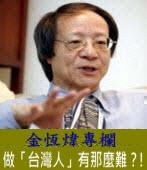 《金恆煒專欄》做「台灣人」有那麼難?!|台灣e新聞