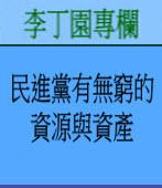 民進黨有無窮的資源與資產| 李丁園專欄|台灣e新聞