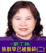 族群早已被撕碎(二)∣◎劉丁妹|台灣e新聞