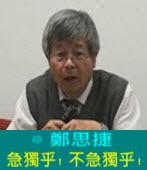 急獨乎﹗不急獨乎﹗∣◎ 鄭思捷|台灣e新聞