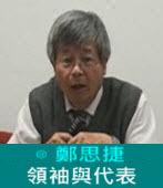 領袖與代表∣◎ 鄭思捷|台灣e新聞