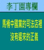 馬桶中國黨的司法店裡沒有遲來的正義 | 李丁園專欄|台灣e新聞