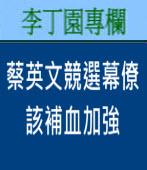 蔡英文競選幕僚該補血加強| 李丁園專欄|台灣e新聞