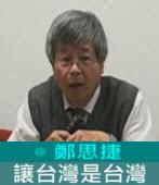 讓台灣是台灣 Let Taiwan be Taiwan∣◎ 鄭思捷 |台灣e新聞