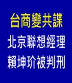 台商變共諜 北京聯想經理賴坤玠被判刑|台灣e新聞