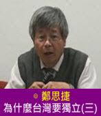 為什麼台灣要獨立(三)∣◎ 鄭思捷 |台灣e新聞