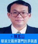 蔡英文兩岸罩門的矛與盾∣◎陳淞山 |台灣e新聞