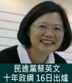 民進黨蔡英文十年政綱 16日出爐|台灣e新聞