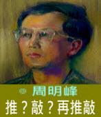 推?敲?再推敲∣◎周明峰|台灣e新聞