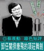 《綠色短評》卸任閣揆唐飛的項莊舞劍|◎ 蔡漢勳|台灣e新聞